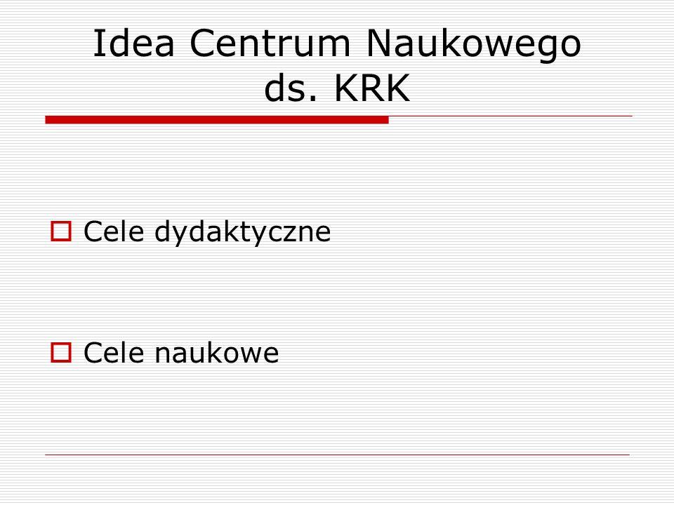 Idea Centrum Naukowego ds. KRK Cele dydaktyczne Cele naukowe