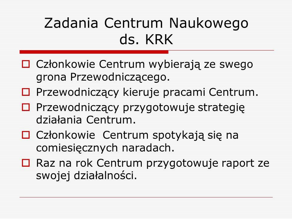 Zadania Centrum Naukowego ds. KRK Członkowie Centrum wybierają ze swego grona Przewodniczącego.