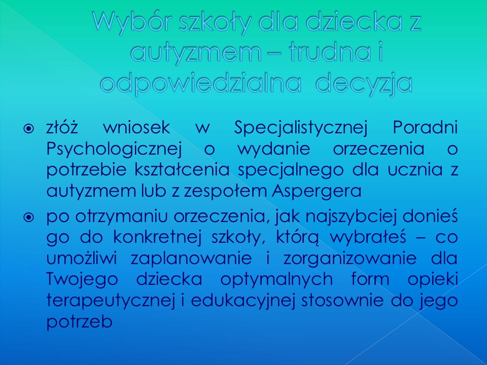 złóż wniosek w Specjalistycznej Poradni Psychologicznej o wydanie orzeczenia o potrzebie kształcenia specjalnego dla ucznia z autyzmem lub z zespołem
