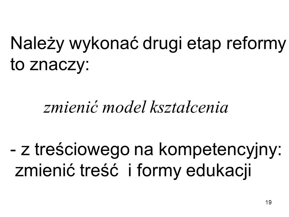 19 Należy wykonać drugi etap reformy to znaczy: zmienić model kształcenia - z treściowego na kompetencyjny: zmienić treść i formy edukacji