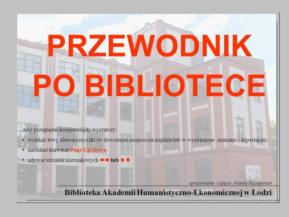 Biblioteka Akademii Humanistyczno-Ekonomicznej w Łodzi opracowanie i zdjęcia Jolanta Szczepaniak PRZEWODNIK PO BIBLIOTECE Aby przeglądać kolejne slajd