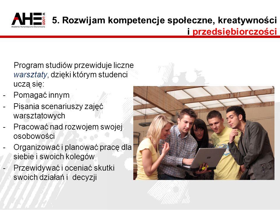 5. Rozwijam kompetencje społeczne, kreatywności i przedsiębiorczości Program studiów przewiduje liczne warsztaty, dzięki którym studenci uczą się: -Po