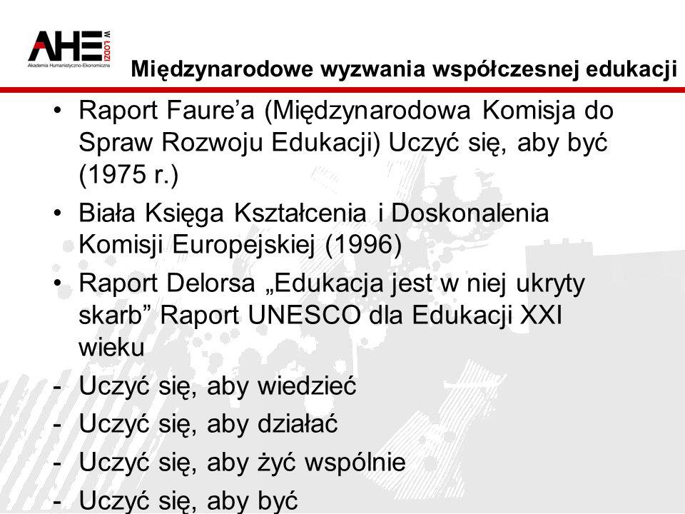Międzynarodowe wyzwania współczesnej edukacji Raport Faurea (Międzynarodowa Komisja do Spraw Rozwoju Edukacji) Uczyć się, aby być (1975 r.) Biała Księga Kształcenia i Doskonalenia Komisji Europejskiej (1996) Raport Delorsa Edukacja jest w niej ukryty skarb Raport UNESCO dla Edukacji XXI wieku -Uczyć się, aby wiedzieć -Uczyć się, aby działać -Uczyć się, aby żyć wspólnie -Uczyć się, aby być