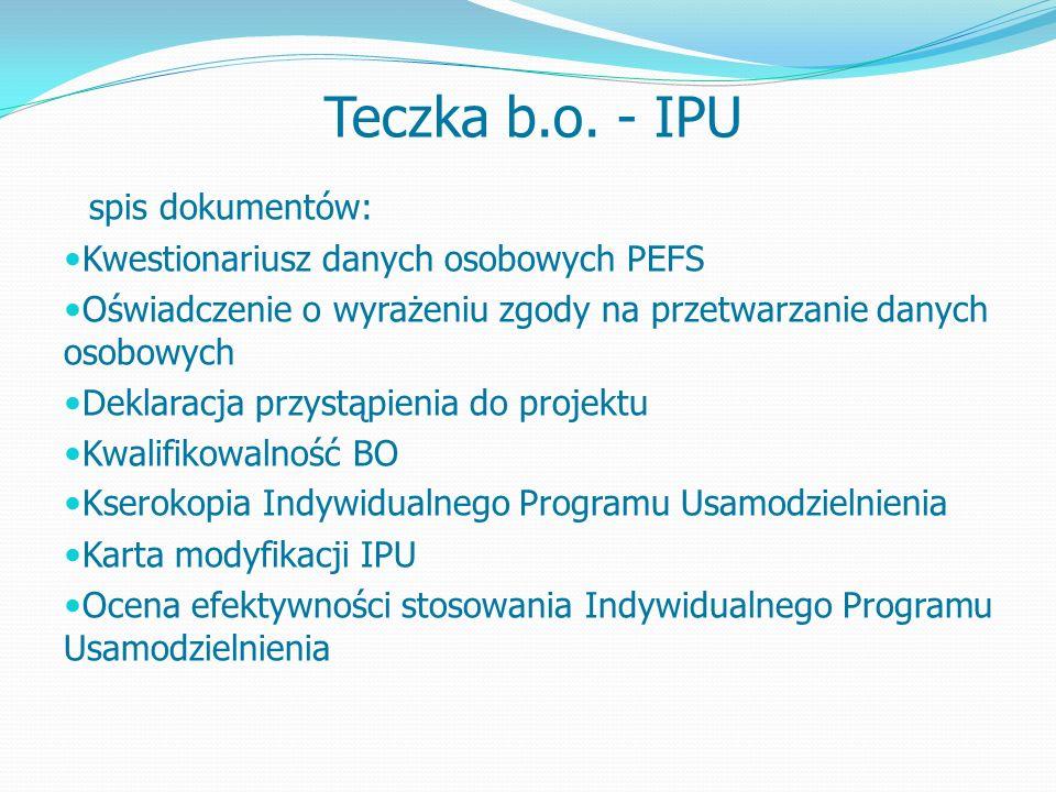 spis dokumentów: Kwestionariusz danych osobowych PEFS Oświadczenie o wyrażeniu zgody na przetwarzanie danych osobowych Deklaracja przystąpienia do projektu Kwalifikowalność BO Kserokopia Indywidualnego Programu Usamodzielnienia Karta modyfikacji IPU Ocena efektywności stosowania Indywidualnego Programu Usamodzielnienia Teczka b.o.