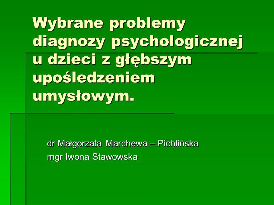 Wybrane problemy diagnozy psychologicznej u dzieci z głębszym upośledzeniem umysłowym. dr Małgorzata Marchewa – Pichlińska mgr Iwona Stawowska
