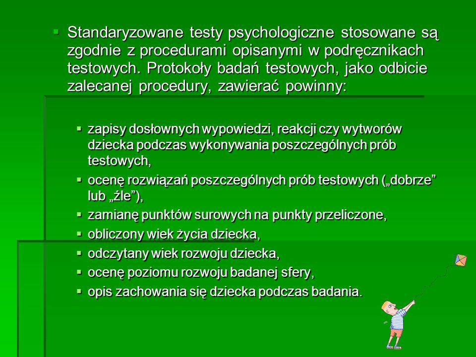 Standaryzowane testy psychologiczne stosowane są zgodnie z procedurami opisanymi w podręcznikach testowych. Protokoły badań testowych, jako odbicie za