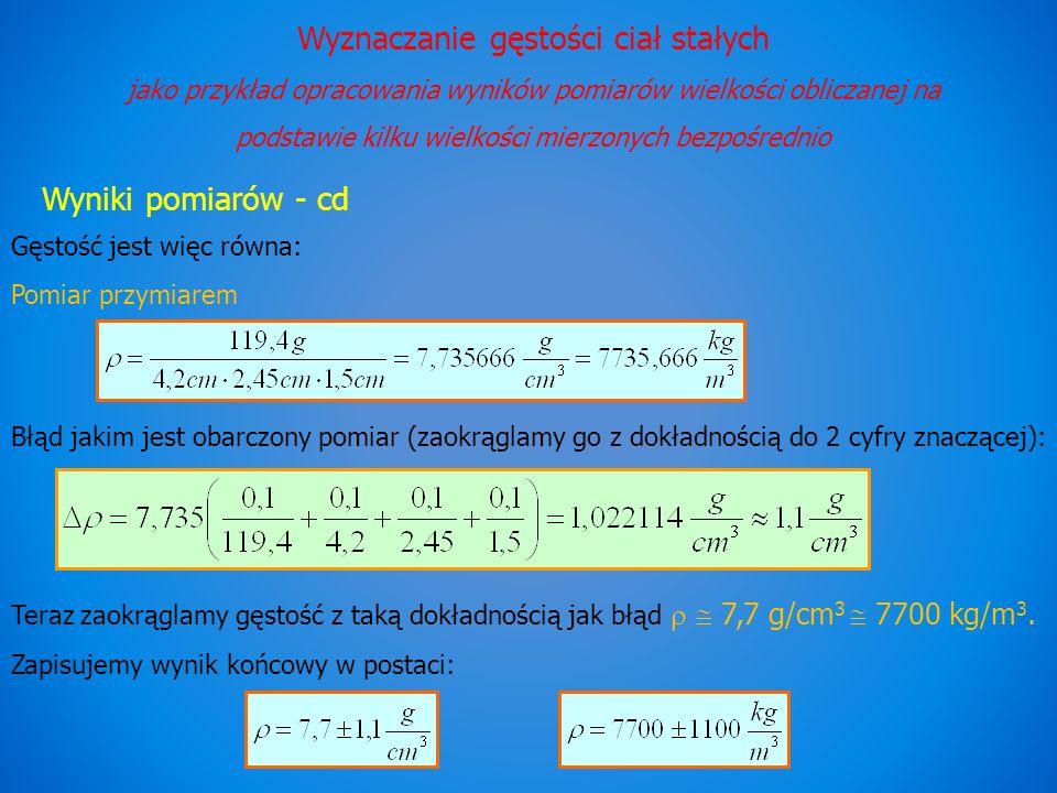 Wyznaczanie gęstości ciał stałych jako przykład opracowania wyników pomiarów wielkości obliczanej na podstawie kilku wielkości mierzonych bezpośrednio Wyniki pomiarów - cd Gęstość jest więc równa: Pomiar przymiarem Błąd jakim jest obarczony pomiar (zaokrąglamy go z dokładnością do 2 cyfry znaczącej): Teraz zaokrąglamy gęstość z taką dokładnością jak błąd 7,7 g/cm 3 7700 kg/m 3.