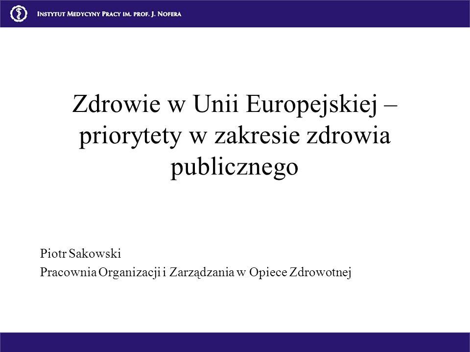 Zdrowie w Unii Europejskiej – priorytety w zakresie zdrowia publicznego Piotr Sakowski Pracownia Organizacji i Zarządzania w Opiece Zdrowotnej