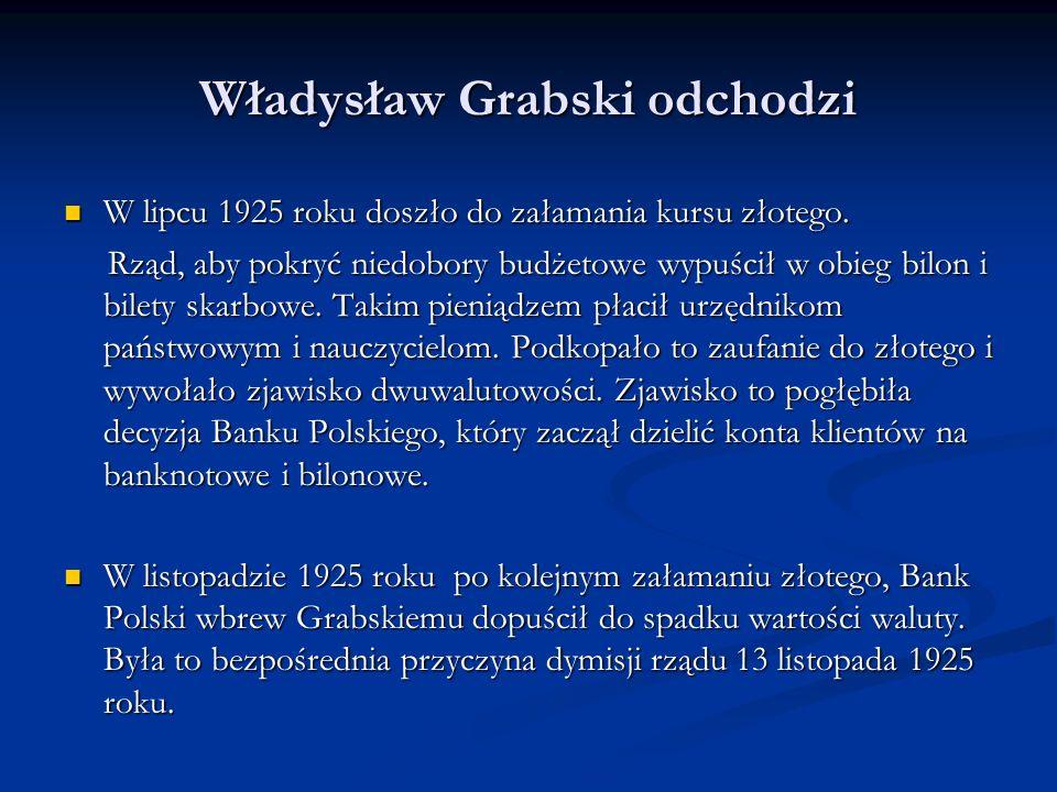 Rząd Władysława Grabskiego 1923 – 1925 rok Sam Grabski uważał, że obaliła go potrójna opozycja w: Sam Grabski uważał, że obaliła go potrójna opozycja w: Sejmie ( PSL - Wyzwolenie), Sejmie ( PSL - Wyzwolenie), Banku Polskim, Banku Polskim, kołach przemysłowych kołach przemysłowych (Lewiatan) (Lewiatan)