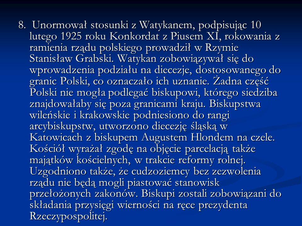 8. Unormował stosunki z Watykanem, podpisując 10 lutego 1925 roku Konkordat z Piusem XI, rokowania z ramienia rządu polskiego prowadził w Rzymie Stani