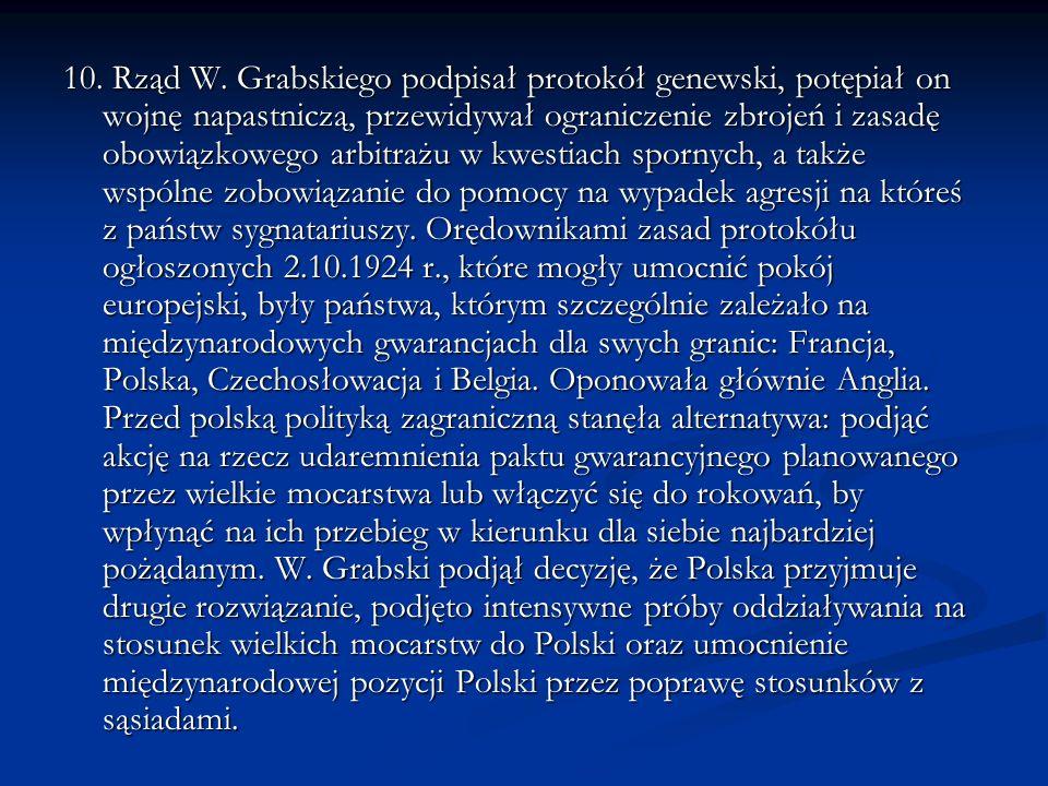 10. Rząd W. Grabskiego podpisał protokół genewski, potępiał on wojnę napastniczą, przewidywał ograniczenie zbrojeń i zasadę obowiązkowego arbitrażu w