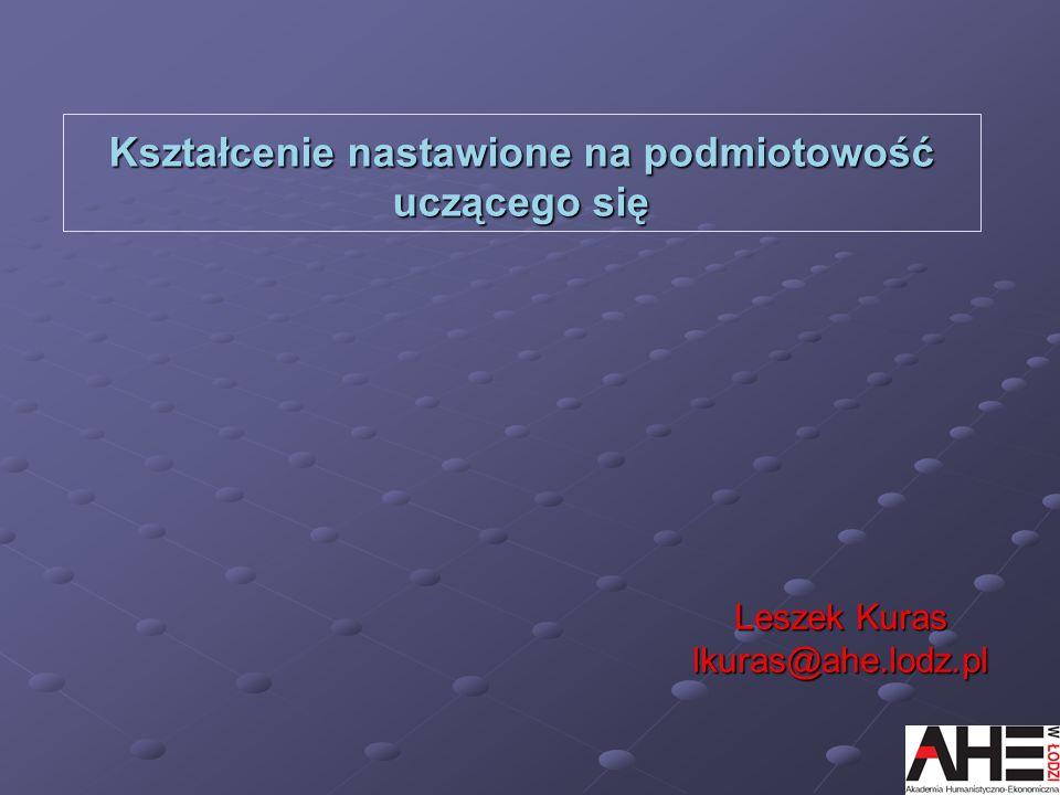 Kształcenie nastawione na podmiotowość uczącego się Leszek Kuras lkuras@ahe.lodz.pl