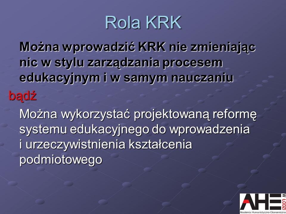 Rola KRK Można wprowadzić KRK nie zmieniając nic w stylu zarządzania procesem edukacyjnym i w samym nauczaniu bądź Można wykorzystać projektowaną refo