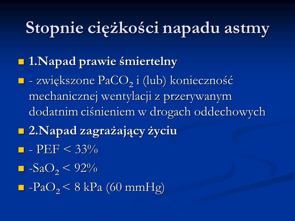 Stopnie ciężkości napadu astmy 1.Napad prawie śmiertelny 1.Napad prawie śmiertelny - zwiększone PaCO 2 i (lub) konieczność mechanicznej wentylacji z przerywanym dodatnim ciśnieniem w drogach oddechowych - zwiększone PaCO 2 i (lub) konieczność mechanicznej wentylacji z przerywanym dodatnim ciśnieniem w drogach oddechowych 2.Napad zagrażający życiu 2.Napad zagrażający życiu - PEF < 33% - PEF < 33% -SaO 2 < 92% -SaO 2 < 92% -PaO 2 < 8 kPa (60 mmHg) -PaO 2 < 8 kPa (60 mmHg)