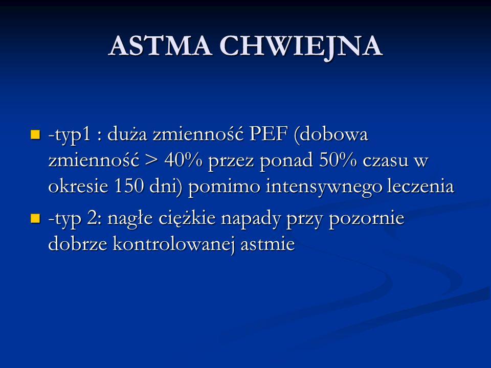 ASTMA CHWIEJNA -typ1 : duża zmienność PEF (dobowa zmienność > 40% przez ponad 50% czasu w okresie 150 dni) pomimo intensywnego leczenia -typ1 : duża zmienność PEF (dobowa zmienność > 40% przez ponad 50% czasu w okresie 150 dni) pomimo intensywnego leczenia -typ 2: nagłe ciężkie napady przy pozornie dobrze kontrolowanej astmie -typ 2: nagłe ciężkie napady przy pozornie dobrze kontrolowanej astmie