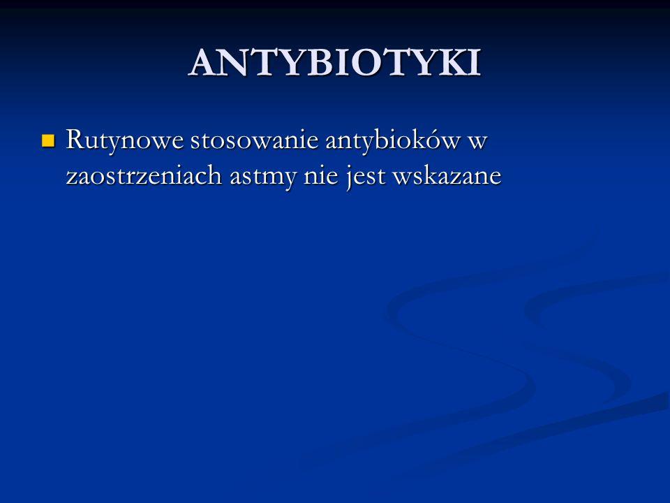 ANTYBIOTYKI Rutynowe stosowanie antybioków w zaostrzeniach astmy nie jest wskazane Rutynowe stosowanie antybioków w zaostrzeniach astmy nie jest wskazane