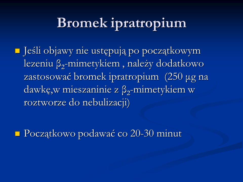 Bromek ipratropium Jeśli objawy nie ustępują po początkowym lezeniu β 2 -mimetykiem, należy dodatkowo zastosować bromek ipratropium (250 μg na dawkę,w mieszaninie z β 2 -mimetykiem w roztworze do nebulizacji) Jeśli objawy nie ustępują po początkowym lezeniu β 2 -mimetykiem, należy dodatkowo zastosować bromek ipratropium (250 μg na dawkę,w mieszaninie z β 2 -mimetykiem w roztworze do nebulizacji) Początkowo podawać co 20-30 minut Początkowo podawać co 20-30 minut