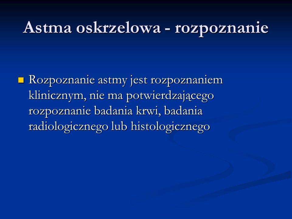 Astma oskrzelowa - rozpoznanie Rozpoznanie astmy jest rozpoznaniem klinicznym, nie ma potwierdzającego rozpoznanie badania krwi, badania radiologicznego lub histologicznego Rozpoznanie astmy jest rozpoznaniem klinicznym, nie ma potwierdzającego rozpoznanie badania krwi, badania radiologicznego lub histologicznego