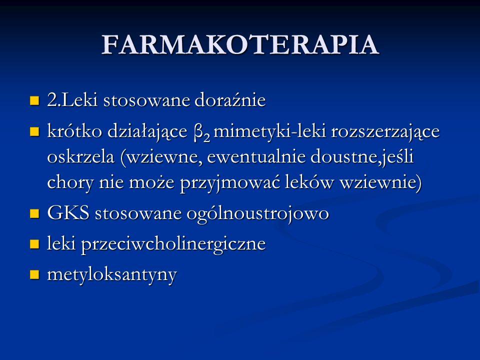 FARMAKOTERAPIA 2.Leki stosowane doraźnie 2.Leki stosowane doraźnie krótko działające β 2 mimetyki-leki rozszerzające oskrzela (wziewne, ewentualnie doustne,jeśli chory nie może przyjmować leków wziewnie) krótko działające β 2 mimetyki-leki rozszerzające oskrzela (wziewne, ewentualnie doustne,jeśli chory nie może przyjmować leków wziewnie) GKS stosowane ogólnoustrojowo GKS stosowane ogólnoustrojowo leki przeciwcholinergiczne leki przeciwcholinergiczne metyloksantyny metyloksantyny