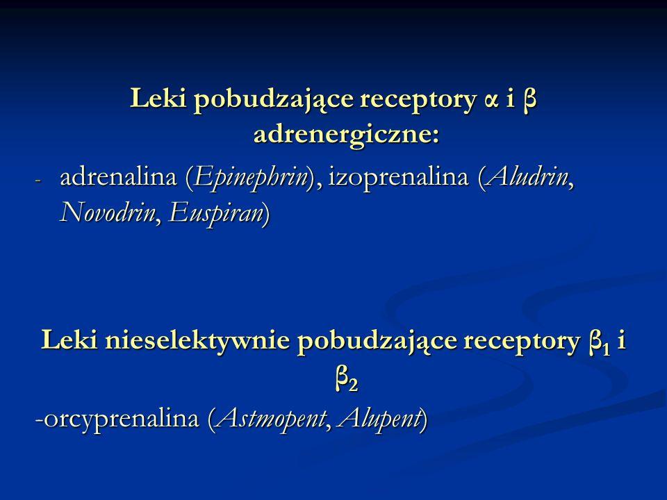 Leki pobudzające receptory α i β adrenergiczne: - adrenalina (Epinephrin), izoprenalina (Aludrin, Novodrin, Euspiran) Leki nieselektywnie pobudzające receptory β 1 i β 2 -orcyprenalina (Astmopent, Alupent)