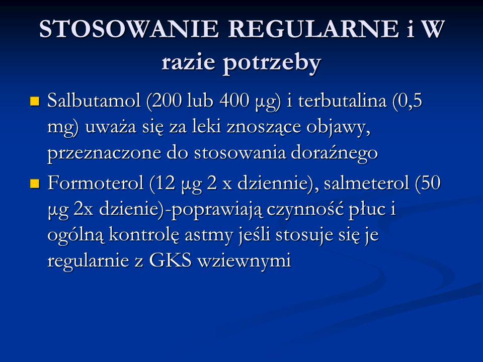 STOSOWANIE REGULARNE i W razie potrzeby Salbutamol (200 lub 400 μg) i terbutalina (0,5 mg) uważa się za leki znoszące objawy, przeznaczone do stosowania doraźnego Salbutamol (200 lub 400 μg) i terbutalina (0,5 mg) uważa się za leki znoszące objawy, przeznaczone do stosowania doraźnego Formoterol (12 μg 2 x dziennie), salmeterol (50 μg 2x dzienie)-poprawiają czynność płuc i ogólną kontrolę astmy jeśli stosuje się je regularnie z GKS wziewnymi Formoterol (12 μg 2 x dziennie), salmeterol (50 μg 2x dzienie)-poprawiają czynność płuc i ogólną kontrolę astmy jeśli stosuje się je regularnie z GKS wziewnymi