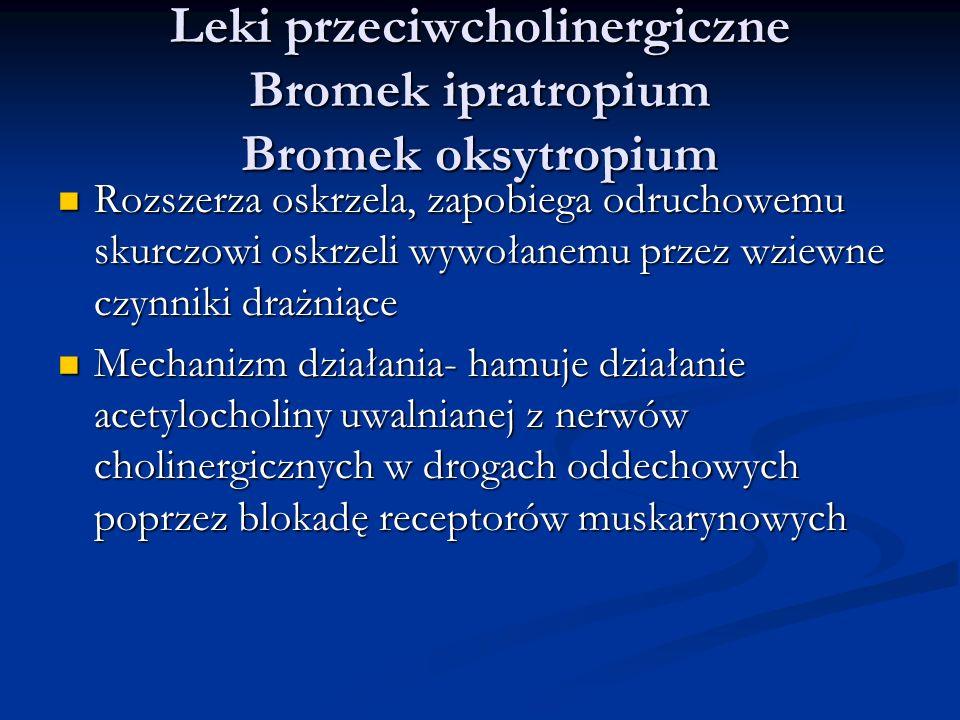 Leki przeciwcholinergiczne Bromek ipratropium Bromek oksytropium Rozszerza oskrzela, zapobiega odruchowemu skurczowi oskrzeli wywołanemu przez wziewne czynniki drażniące Rozszerza oskrzela, zapobiega odruchowemu skurczowi oskrzeli wywołanemu przez wziewne czynniki drażniące Mechanizm działania- hamuje działanie acetylocholiny uwalnianej z nerwów cholinergicznych w drogach oddechowych poprzez blokadę receptorów muskarynowych Mechanizm działania- hamuje działanie acetylocholiny uwalnianej z nerwów cholinergicznych w drogach oddechowych poprzez blokadę receptorów muskarynowych