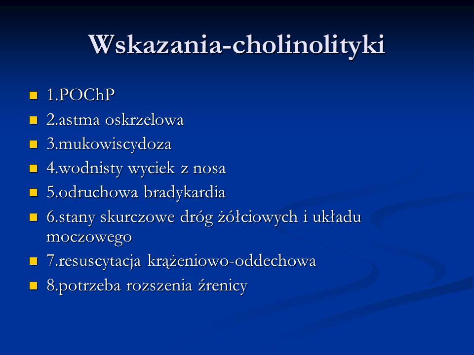 Wskazania-cholinolityki 1.POChP 1.POChP 2.astma oskrzelowa 2.astma oskrzelowa 3.mukowiscydoza 3.mukowiscydoza 4.wodnisty wyciek z nosa 4.wodnisty wyciek z nosa 5.odruchowa bradykardia 5.odruchowa bradykardia 6.stany skurczowe dróg żółciowych i układu moczowego 6.stany skurczowe dróg żółciowych i układu moczowego 7.resuscytacja krążeniowo-oddechowa 7.resuscytacja krążeniowo-oddechowa 8.potrzeba rozszenia źrenicy 8.potrzeba rozszenia źrenicy