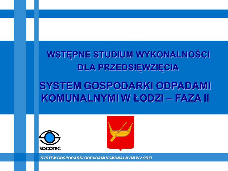 SYSTEM GOSPODARKI ODPADAMI KOMUNALNYMI W ŁODZI SYSTEM GOSPODARKI ODPADAMI KOMUNALNYMI W ŁODZI – FAZA II WSTĘPNE STUDIUM WYKONALNOŚCI DLA PRZEDSIĘWZIĘC