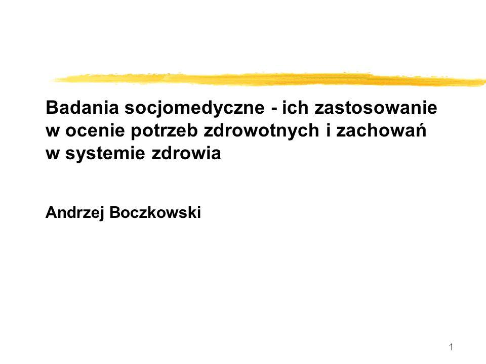 1 Badania socjomedyczne - ich zastosowanie w ocenie potrzeb zdrowotnych i zachowań w systemie zdrowia Andrzej Boczkowski