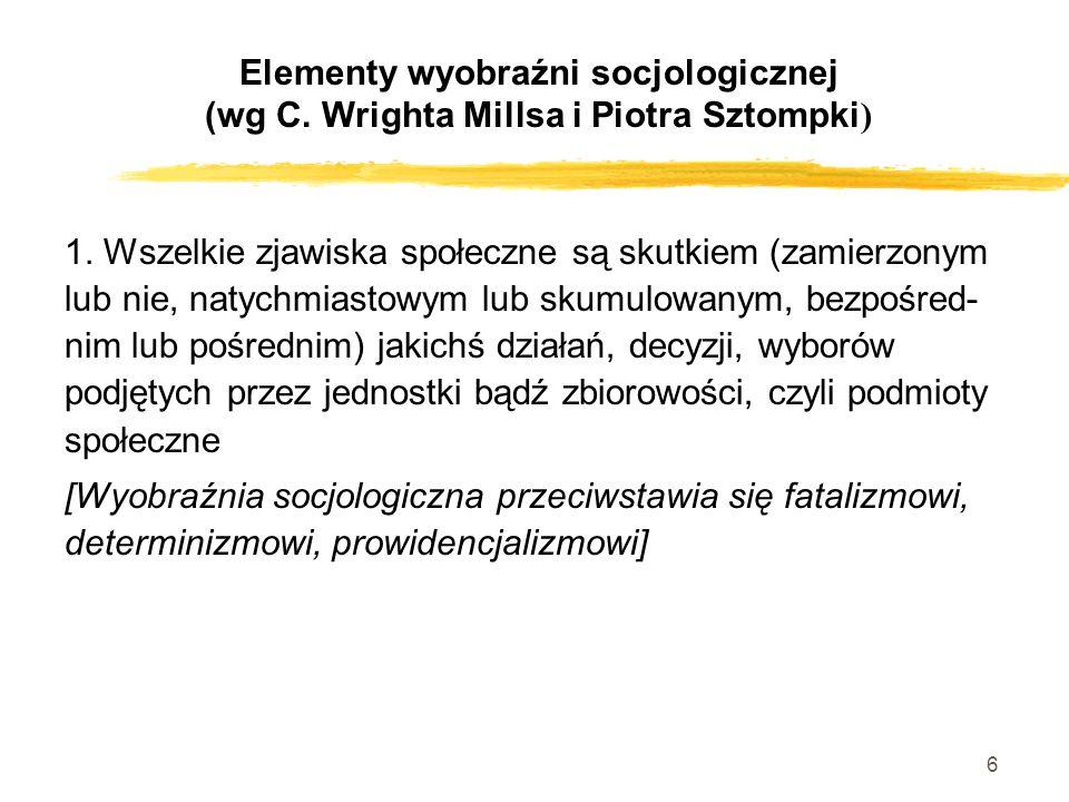 6 Elementy wyobraźni socjologicznej (wg C. Wrighta Millsa i Piotra Sztompki ) 1. Wszelkie zjawiska społeczne są skutkiem (zamierzonym lub nie, natychm