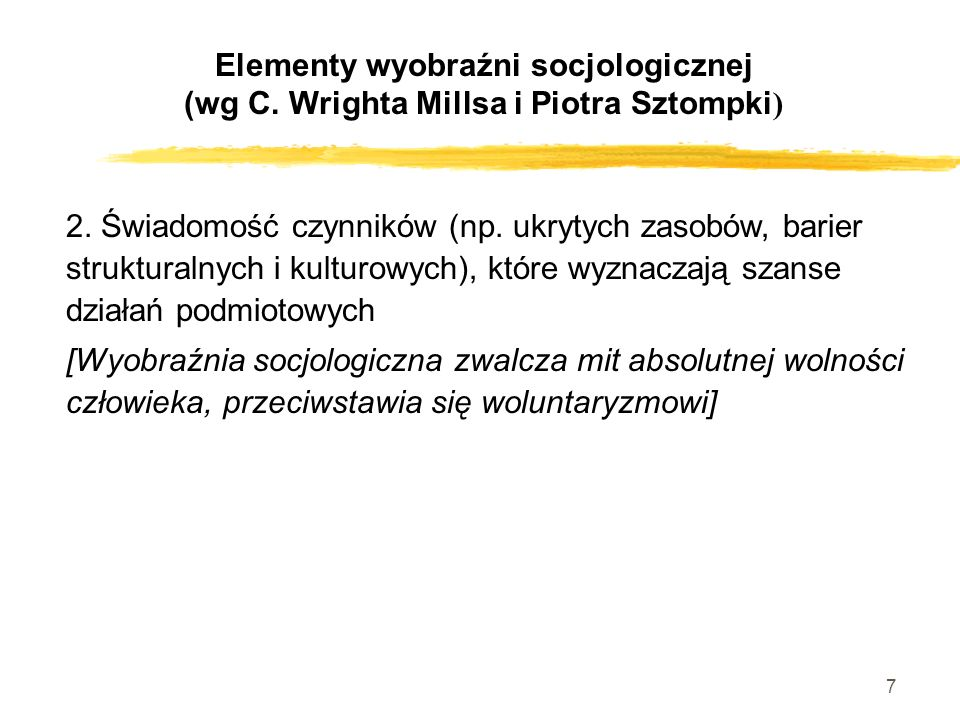 7 Elementy wyobraźni socjologicznej (wg C. Wrighta Millsa i Piotra Sztompki ) 2. Świadomość czynników (np. ukrytych zasobów, barier strukturalnych i k