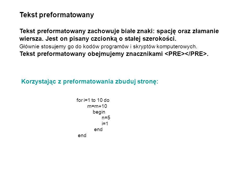 Korzystając z preformatowania zbuduj stronę: Tekst preformatowany Tekst preformatowany zachowuje białe znaki: spację oraz złamanie wiersza. Jest on pi