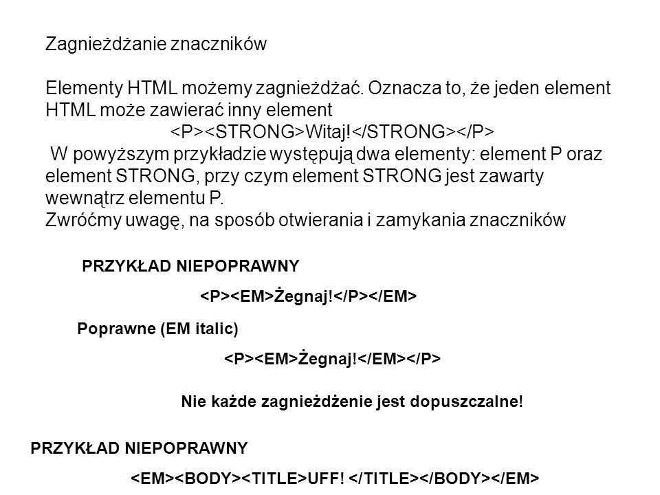 Zagnieżdżanie znaczników Elementy HTML możemy zagnieżdżać. Oznacza to, że jeden element HTML może zawierać inny element Witaj! W powyższym przykładzie