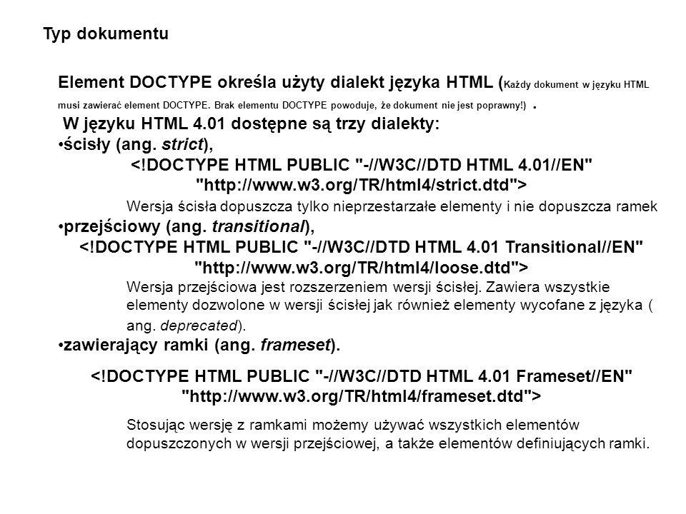 Typ dokumentu Element DOCTYPE określa użyty dialekt języka HTML ( Każdy dokument w języku HTML musi zawierać element DOCTYPE. Brak elementu DOCTYPE po