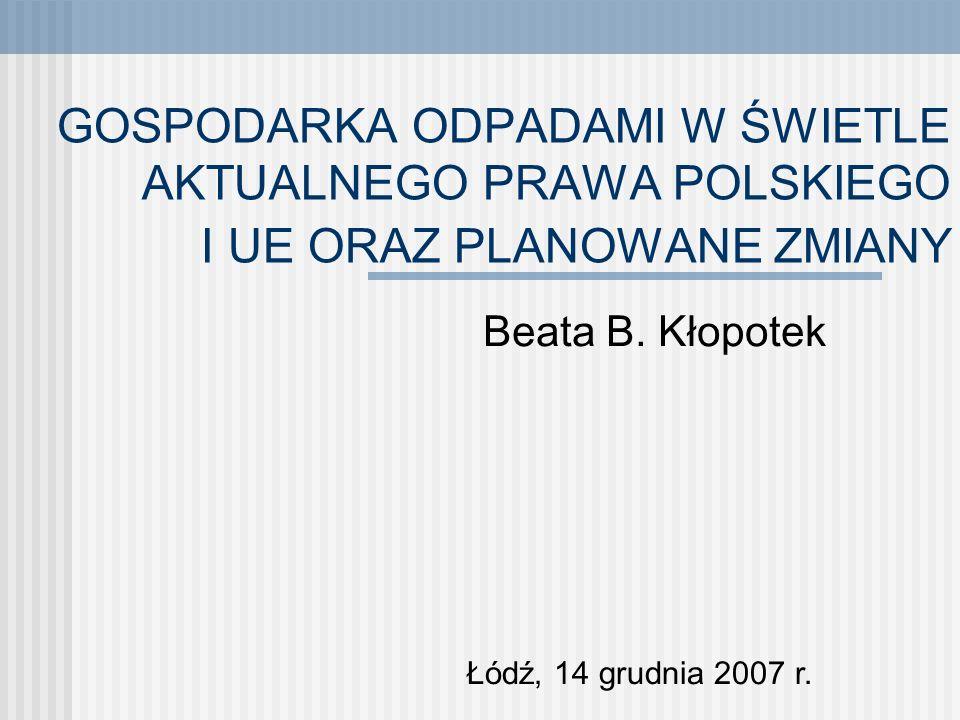 GOSPODARKA ODPADAMI W ŚWIETLE AKTUALNEGO PRAWA POLSKIEGO I UE ORAZ PLANOWANE ZMIANY Beata B. Kłopotek Łódź, 14 grudnia 2007 r.