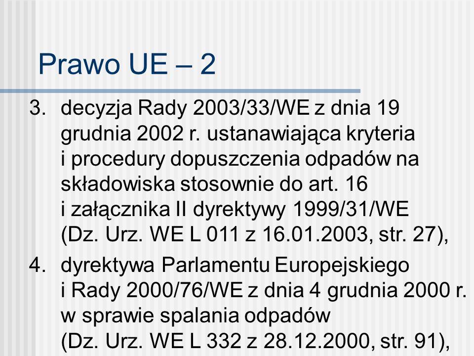 Prawo UE – 2 3. decyzja Rady 2003/33/WE z dnia 19 grudnia 2002 r. ustanawiająca kryteria i procedury dopuszczenia odpadów na składowiska stosownie do