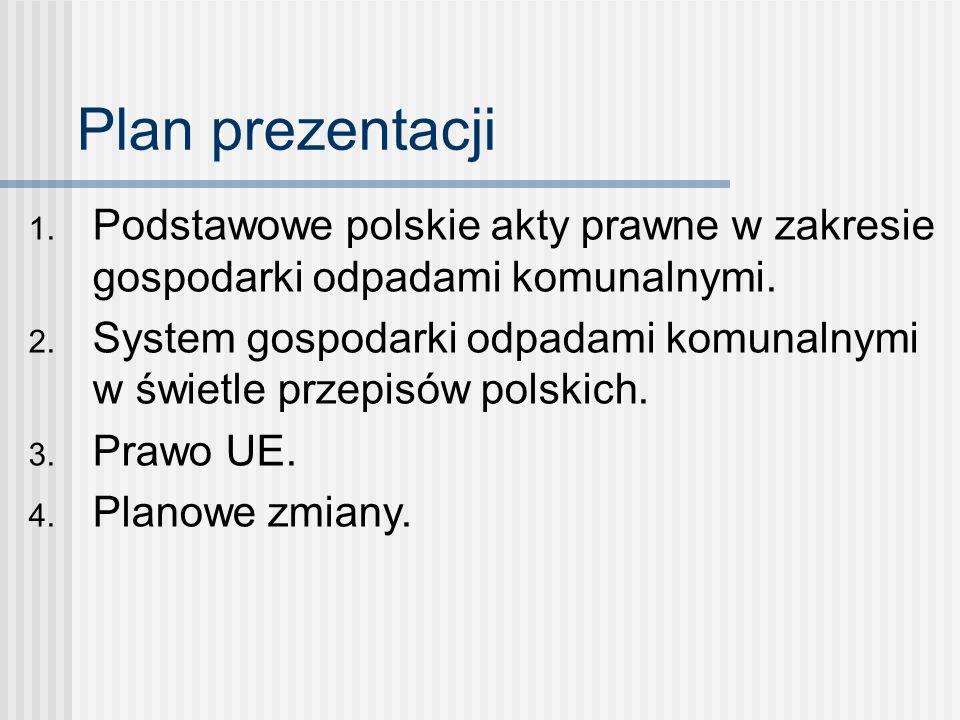 Plan prezentacji 1. Podstawowe polskie akty prawne w zakresie gospodarki odpadami komunalnymi. 2. System gospodarki odpadami komunalnymi w świetle prz
