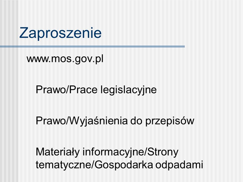 Zaproszenie www.mos.gov.pl Prawo/Prace legislacyjne Prawo/Wyjaśnienia do przepisów Materiały informacyjne/Strony tematyczne/Gospodarka odpadami