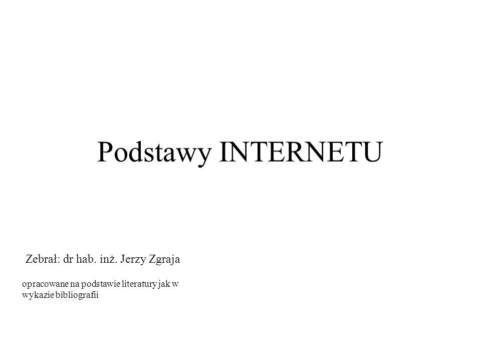 Podstawy INTERNETU opracowane na podstawie literatury jak w wykazie bibliografii Zebrał: dr hab. inż. Jerzy Zgraja