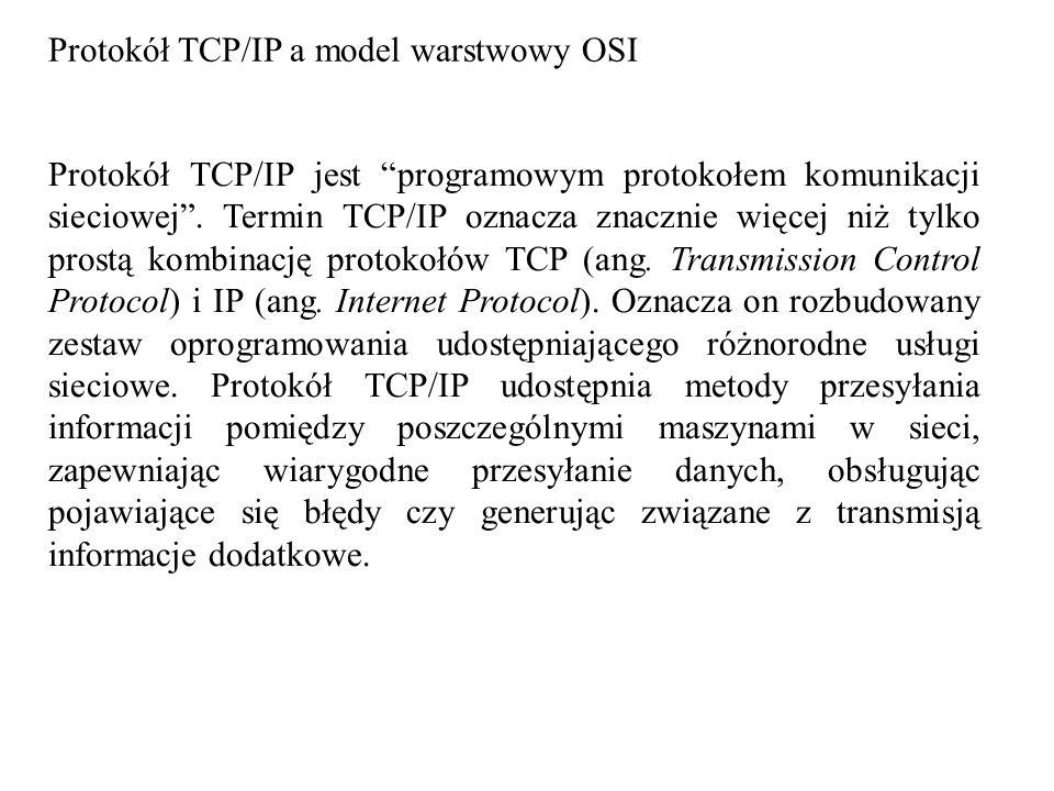 Protokół TCP/IP a model warstwowy OSI Protokół TCP/IP jest programowym protokołem komunikacji sieciowej. Termin TCP/IP oznacza znacznie więcej niż tyl