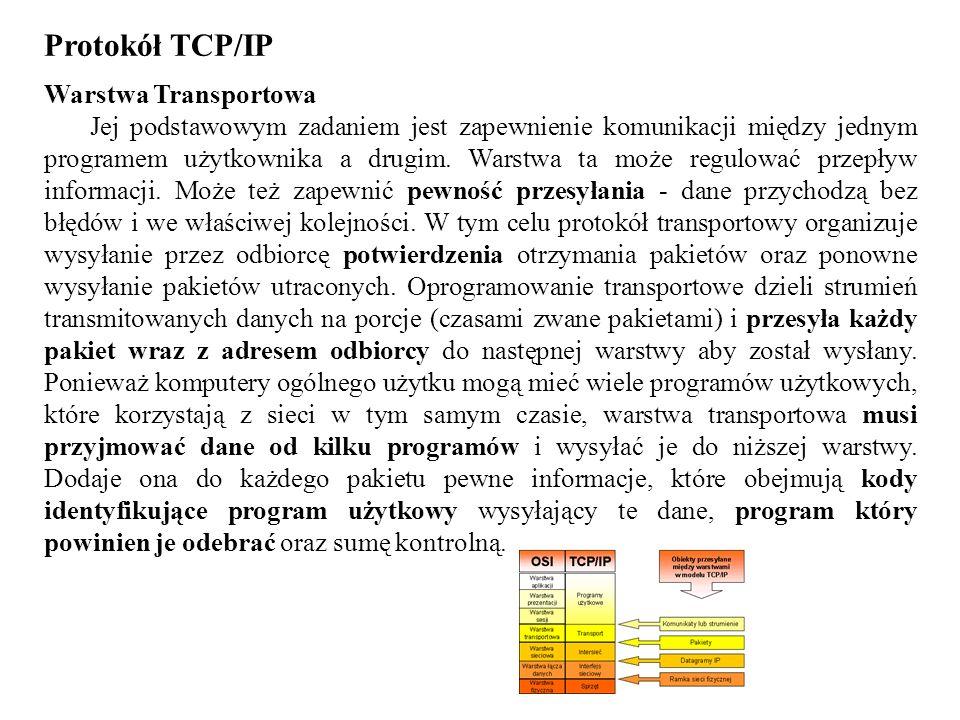 Protokół TCP/IP Warstwa Transportowa Jej podstawowym zadaniem jest zapewnienie komunikacji między jednym programem użytkownika a drugim. Warstwa ta mo