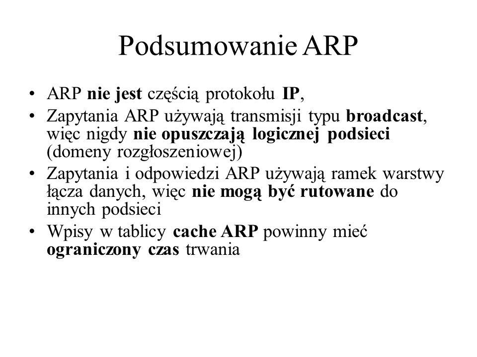 Podsumowanie ARP ARP nie jest częścią protokołu IP, Zapytania ARP używają transmisji typu broadcast, więc nigdy nie opuszczają logicznej podsieci (dom