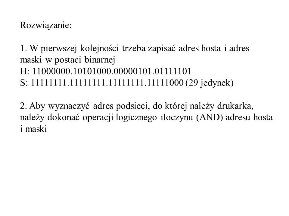 Rozwiązanie: 1. W pierwszej kolejności trzeba zapisać adres hosta i adres maski w postaci binarnej H: 11000000.10101000.00000101.01111101 S: 11111111.