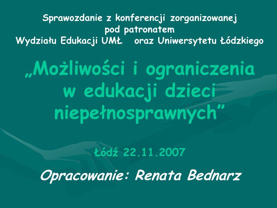 Sprawozdanie z konferencji zorganizowanej pod patronatem Wydziału Edukacji UMŁ oraz Uniwersytetu Łódzkiego Możliwości i ograniczenia w edukacji dzieci niepełnosprawnych Łódź 22.11.2007 Opracowanie: Renata Bednarz