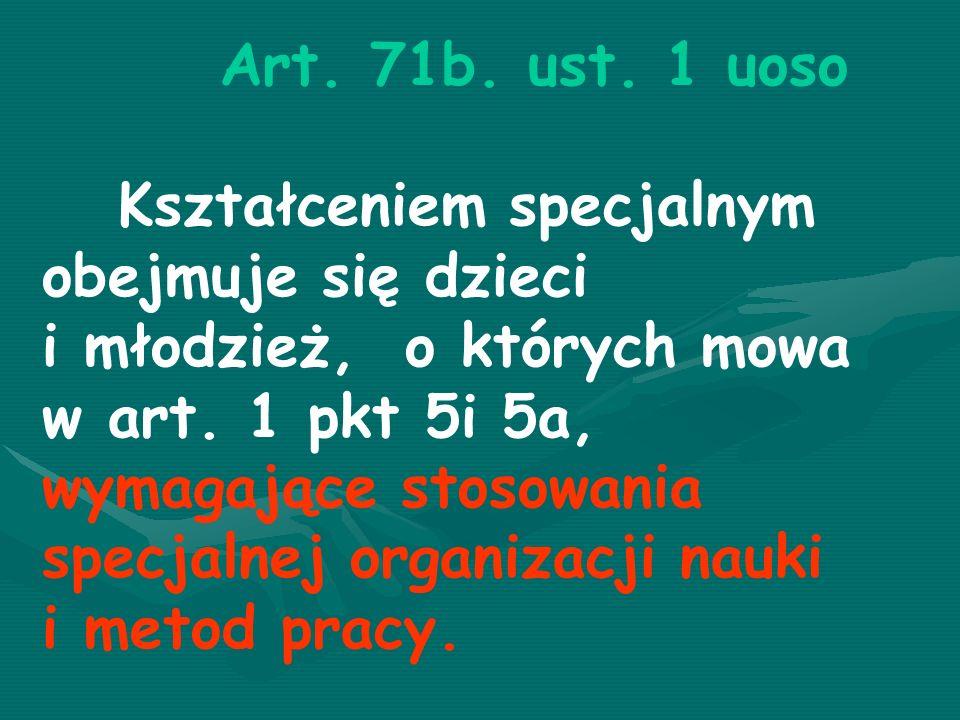 Art.71b. ust. 1 uoso Kształceniem specjalnym obejmuje się dzieci i młodzież, o których mowa w art.