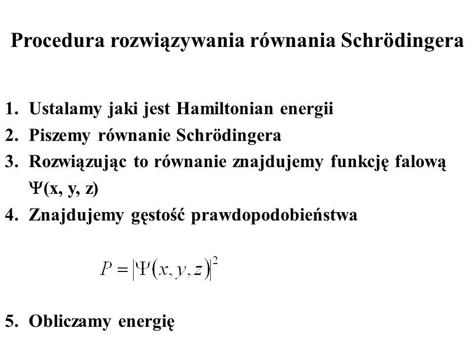 Procedura rozwiązywania równania Schrödingera 1.Ustalamy jaki jest Hamiltonian energii 2.Piszemy równanie Schrödingera 3.Rozwiązując to równanie znajd