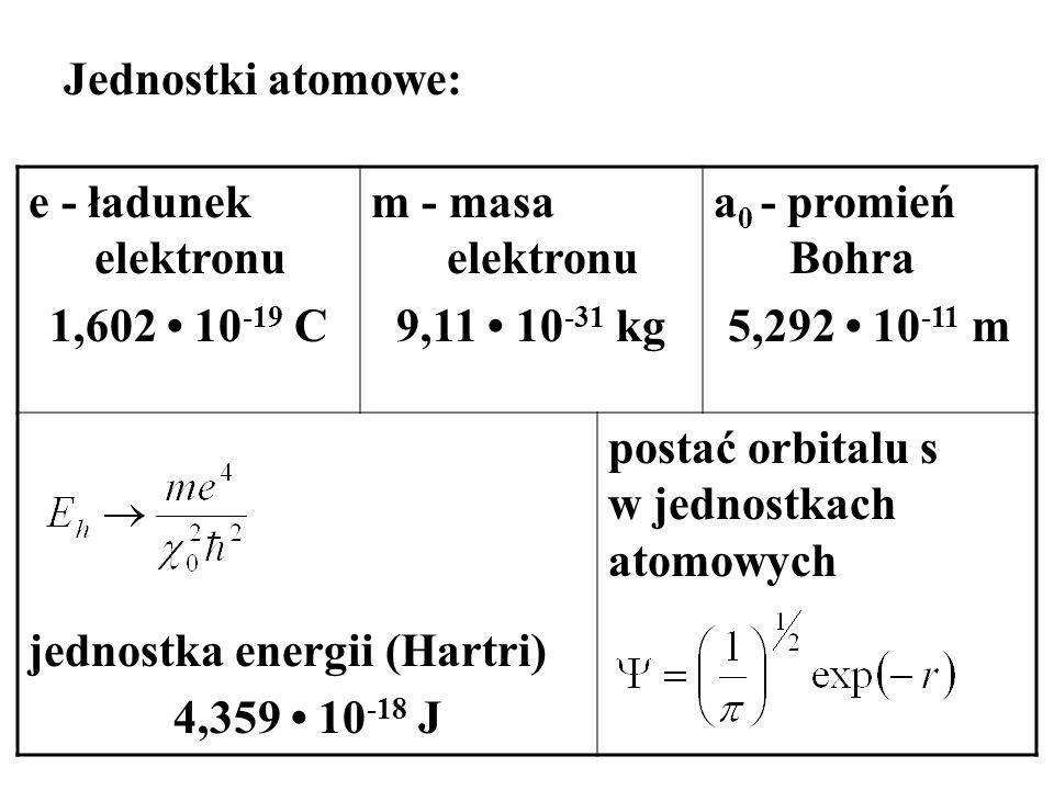 Jednostki atomowe: e - ładunek elektronu 1,602 10 -19 C m - masa elektronu 9,11 10 -31 kg a 0 - promień Bohra 5,292 10 -11 m jednostka energii (Hartri