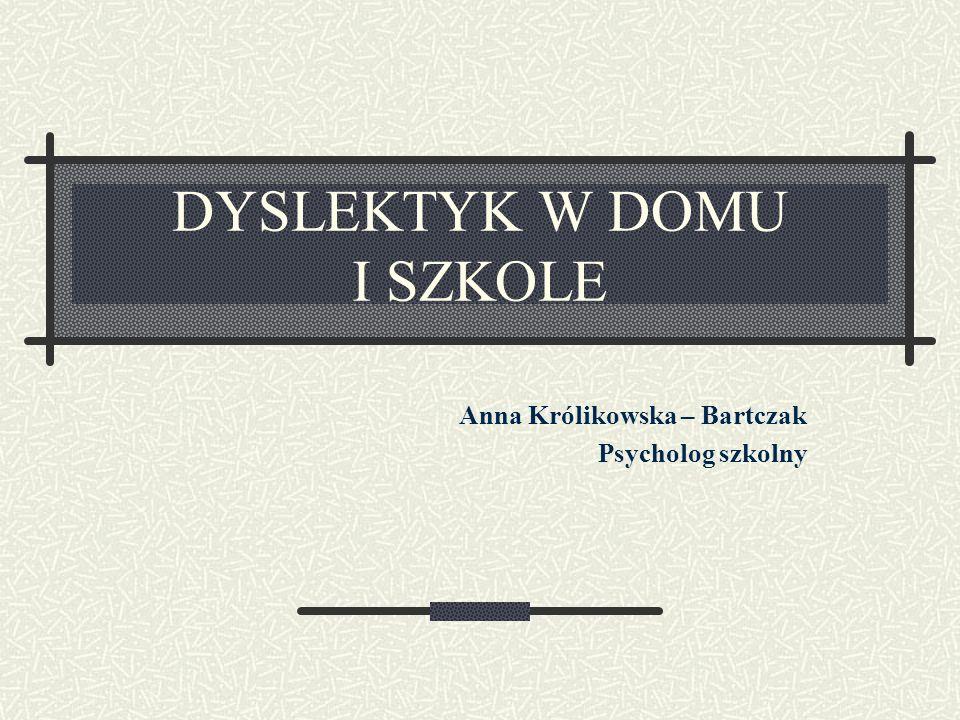 DYSLEKTYK W DOMU I SZKOLE Anna Królikowska – Bartczak Psycholog szkolny