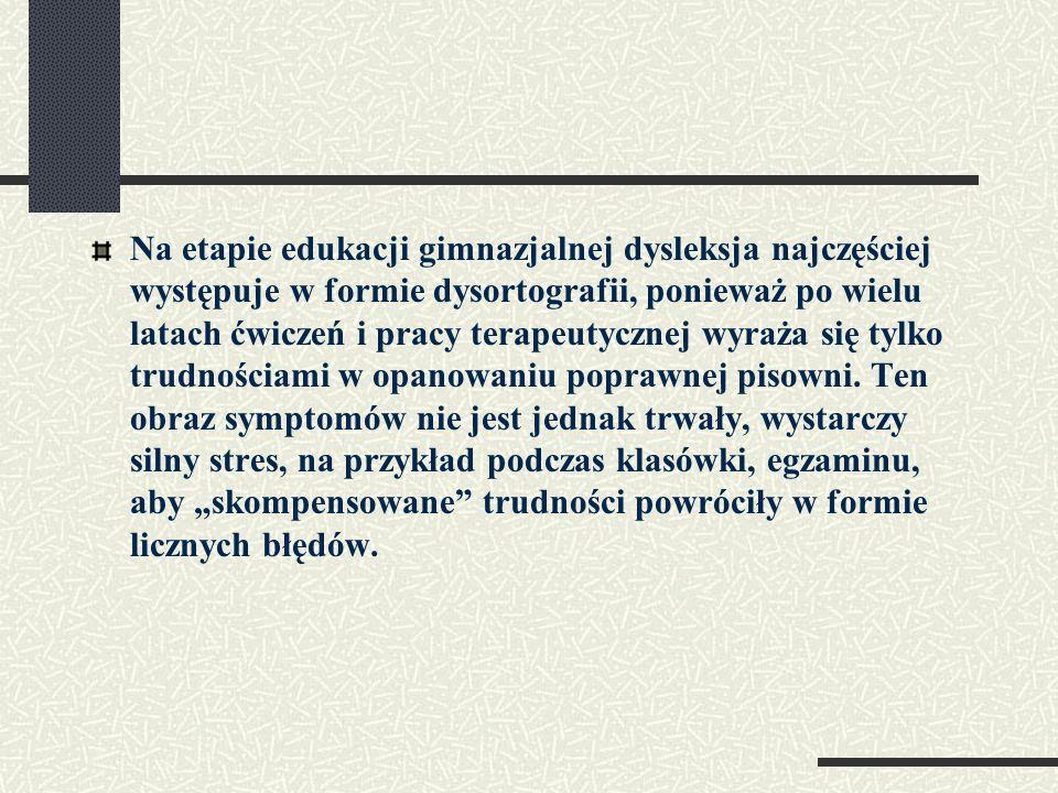 Na etapie edukacji gimnazjalnej dysleksja najczęściej występuje w formie dysortografii, ponieważ po wielu latach ćwiczeń i pracy terapeutycznej wyraża