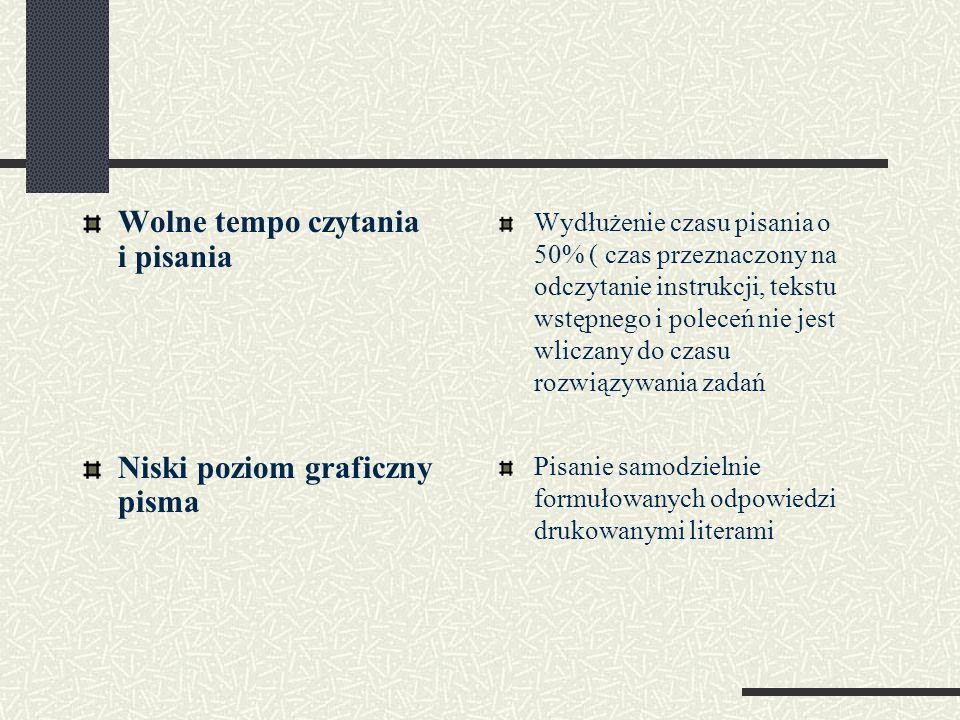 Wolne tempo czytania i pisania Niski poziom graficzny pisma Wydłużenie czasu pisania o 50% ( czas przeznaczony na odczytanie instrukcji, tekstu wstępn